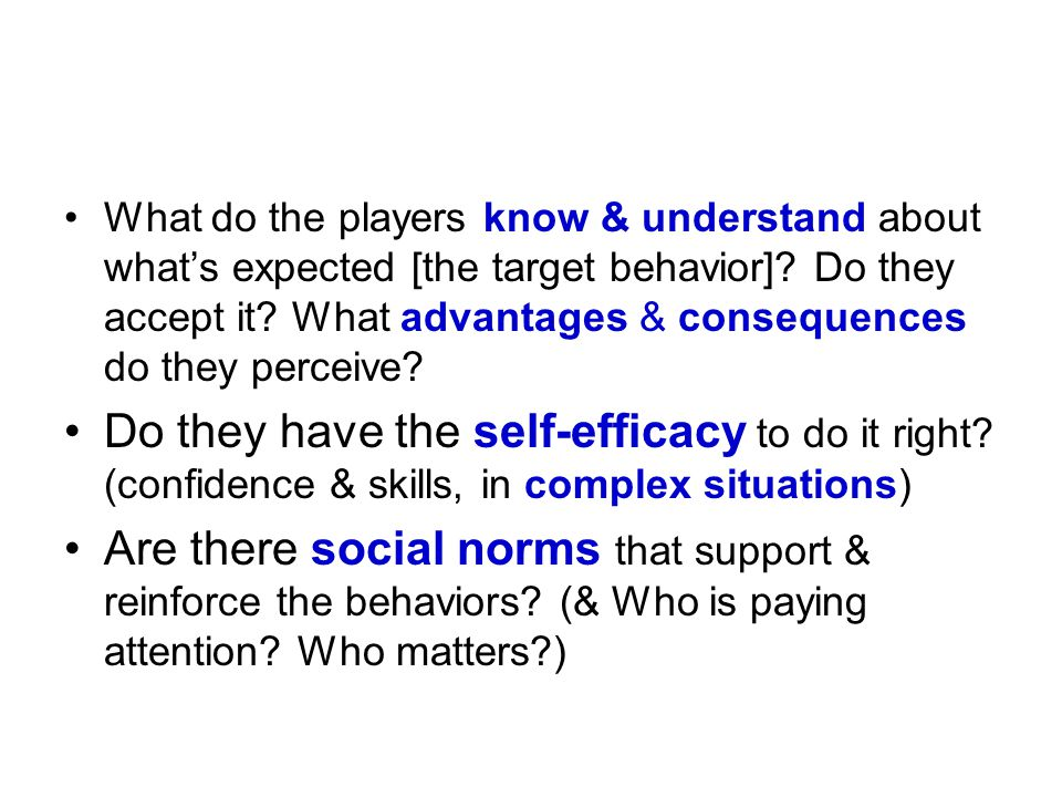 What do the players know & understand about what's expected [the target behavior] Do they accept it What advantages & consequences do they perceive